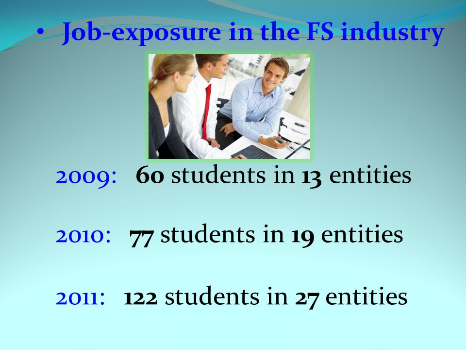 Job-exposure in the FS industry 2009: 60 students in 13 entities 2010: 77 students in 19 entities 2011: 122 students in 27 entities
