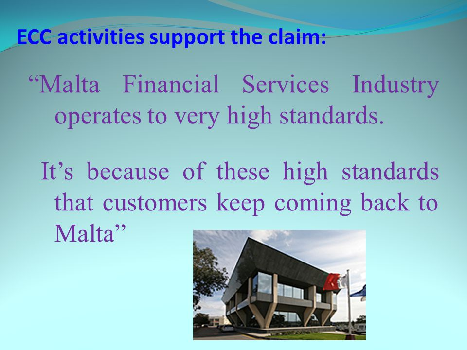 ECC activities support the claim: Malta Financial Services Industry operates to very high standards. Its because of these high standards that customer