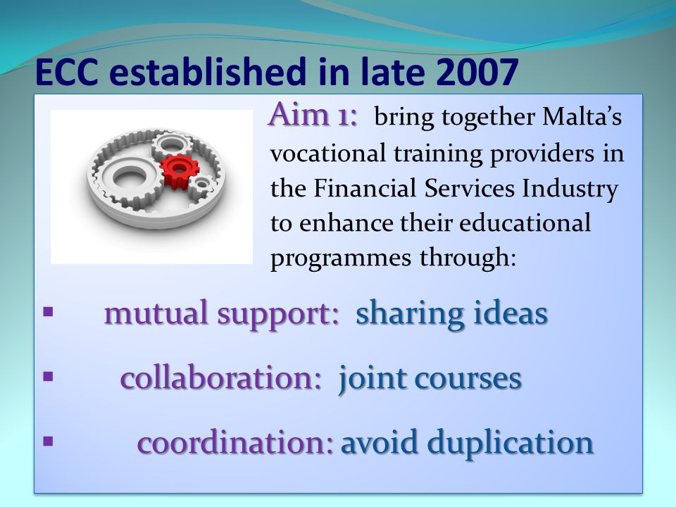 ECC established in late 2007 Aim 1: Aim 1: bring together Maltas vocational training providers in the Financial Services Industry to enhance their edu