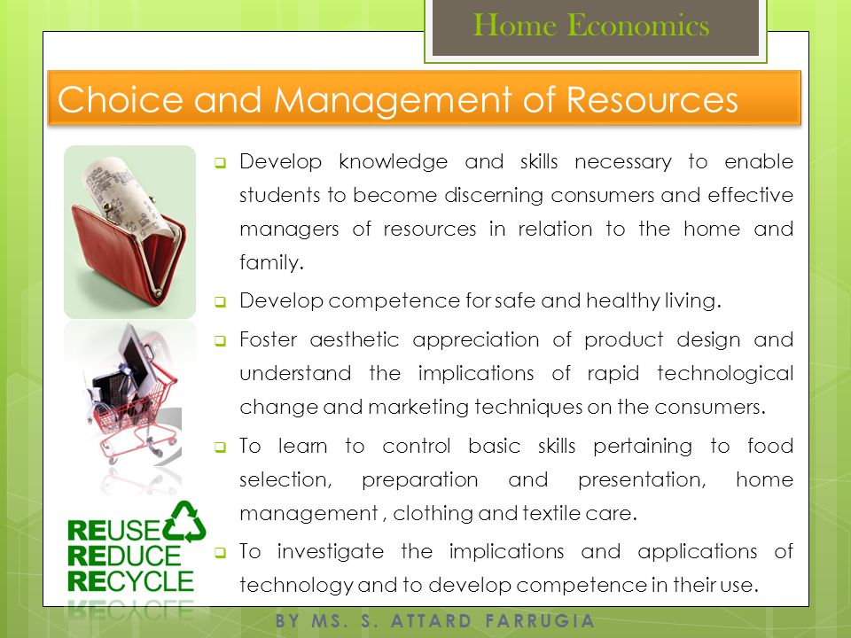 Selection, Safe Use and Care of Kitchen Equipment: Cookers, Fridges, Labour Saving Devices Appearance Management Environmental Awareness Laundry and Fabric Care Consumer Awareness Shops, Shopping Practices and Methods of Payment Budgeting and Ways of Saving Money Consumer Rights and Responsibilities Factors Influencing Choice of Home Assurance and Insurance Kitchen Planning BY MS.
