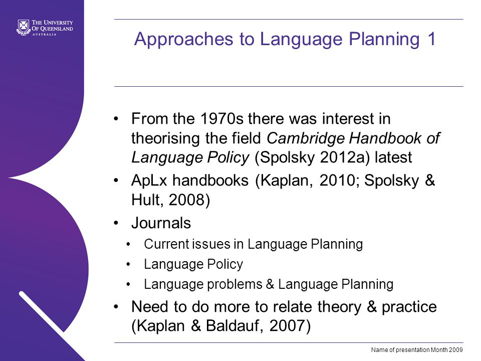 Name of presentation Month 2009 Approaches to Language Planning 1 From the 1970s there was interest in theorising the field Cambridge Handbook of Language Policy (Spolsky 2012a) latest ApLx handbooks (Kaplan, 2010; Spolsky & Hult, 2008) Journals Current issues in Language Planning Language Policy Language problems & Language Planning Need to do more to relate theory & practice (Kaplan & Baldauf, 2007)