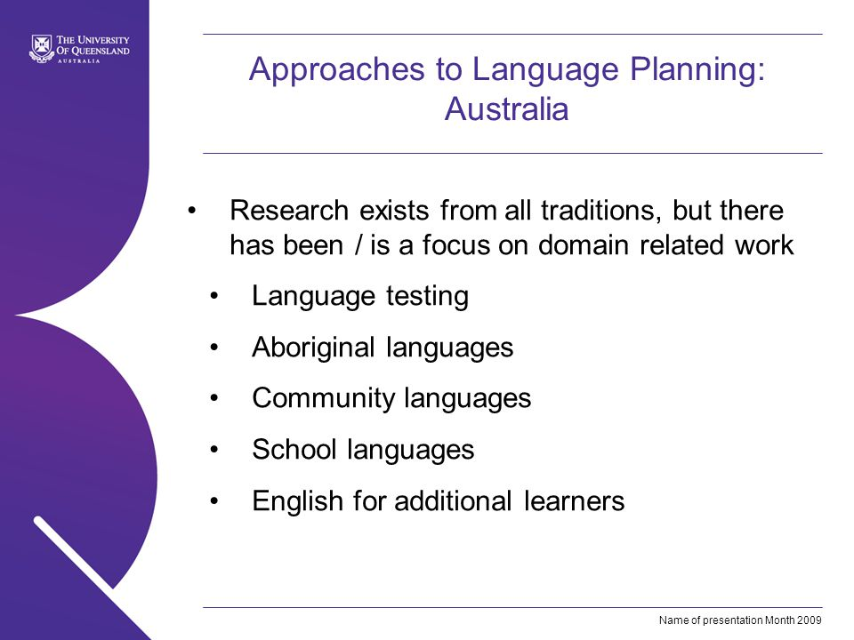 Name of presentation Month 2009 Approaches to Language Planning: Australia Research exists from all traditions, but there has been / is a focus on domain related work Language testing Aboriginal languages Community languages School languages English for additional learners