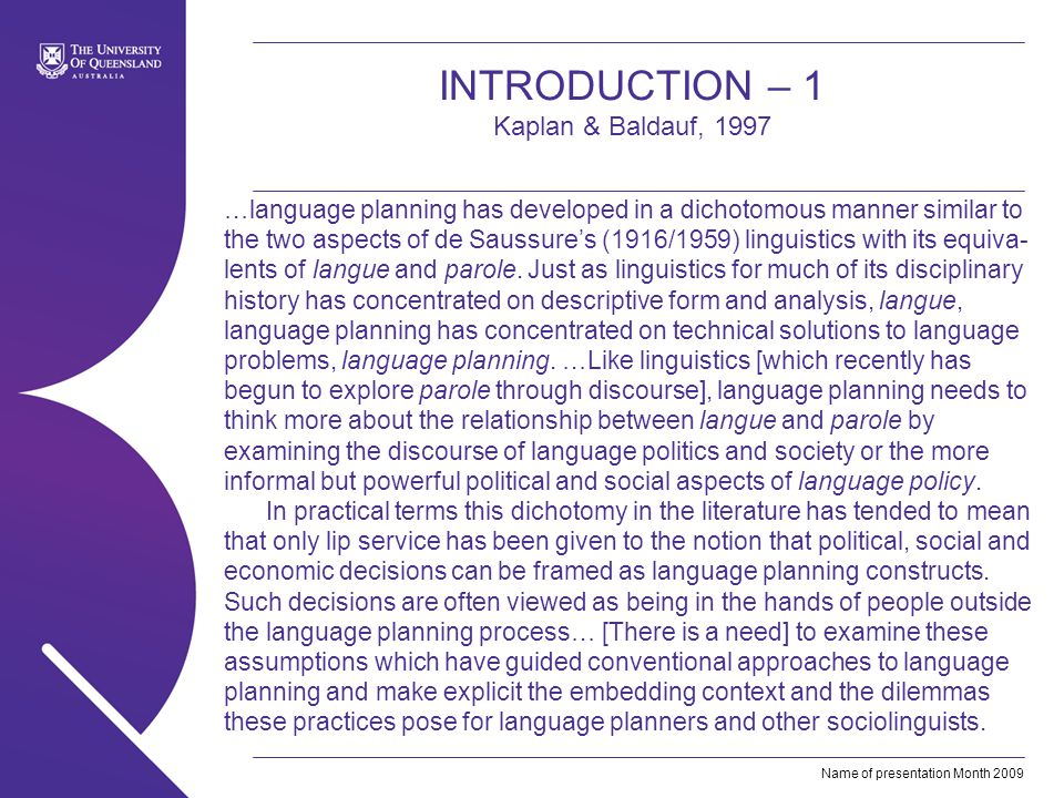 Name of presentation Month 2009 INTRODUCTION – 1 Kaplan & Baldauf, 1997 …language planning has developed in a dichotomous manner similar to the two aspects of de Saussures (1916/1959) linguistics with its equiva- lents of langue and parole.