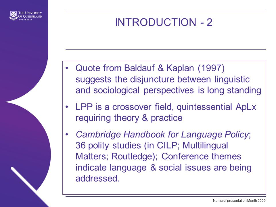 Name of presentation Month 2009 INTRODUCTION - 2 Quote from Baldauf & Kaplan (1997) suggests the disjuncture between linguistic and sociological perspectives is long standing LPP is a crossover field, quintessential ApLx requiring theory & practice Cambridge Handbook for Language Policy; 36 polity studies (in CILP; Multilingual Matters; Routledge); Conference themes indicate language & social issues are being addressed.