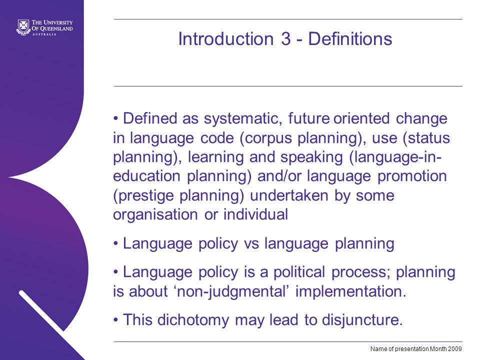 Name of presentation Month 2009 Introduction 3 - Definitions Defined as systematic, future oriented change in language code (corpus planning), use (status planning), learning and speaking (language-in- education planning) and/or language promotion (prestige planning) undertaken by some organisation or individual Language policy vs language planning Language policy is a political process; planning is about non-judgmental implementation.