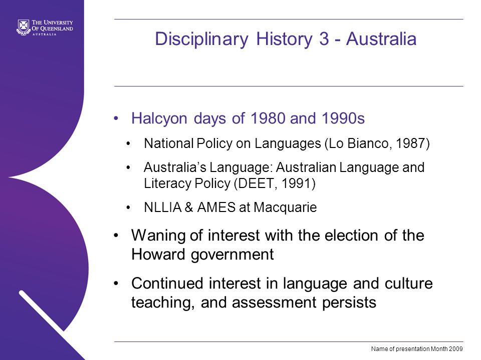 Name of presentation Month 2009 Disciplinary History 3 - Australia Halcyon days of 1980 and 1990s National Policy on Languages (Lo Bianco, 1987) Australias Language: Australian Language and Literacy Policy (DEET, 1991) NLLIA & AMES at Macquarie Waning of interest with the election of the Howard government Continued interest in language and culture teaching, and assessment persists