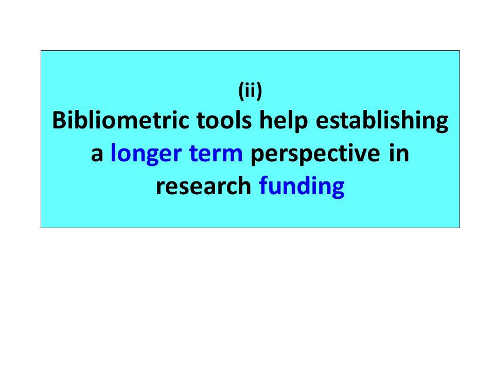 (ii) Bibliometric tools help establishing a longer term perspective in research funding