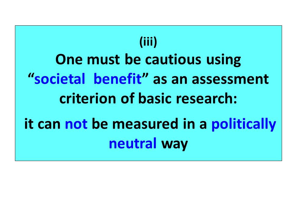(iii) One must be cautious usingsocietal benefit as an assessment criterion of basic research: it can not be measured in a politically neutral way