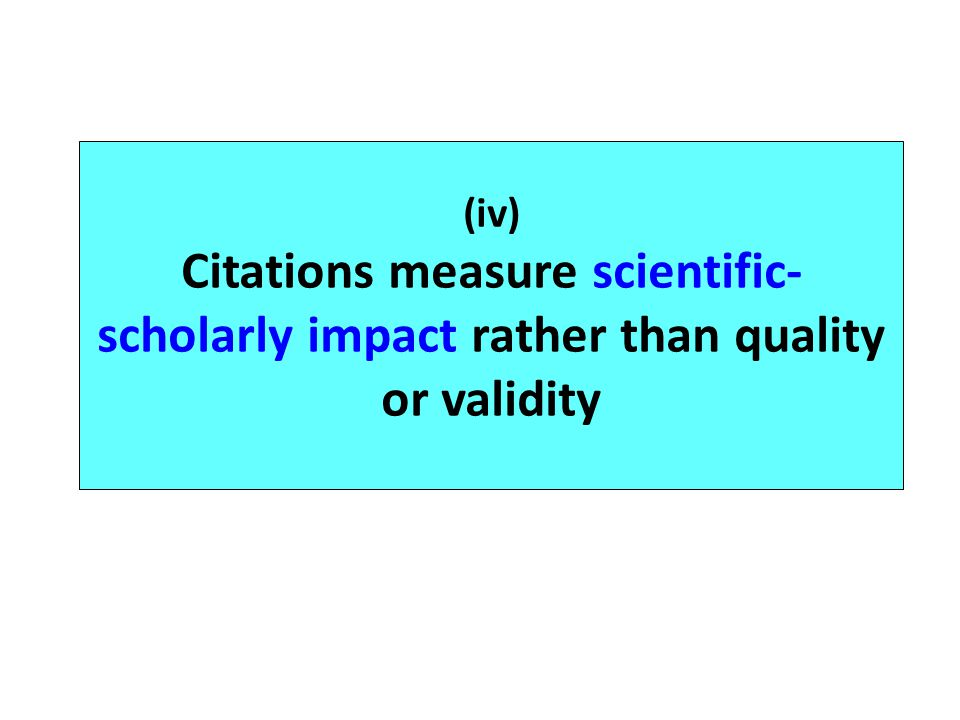 (iv) Citations measure scientific- scholarly impact rather than quality or validity