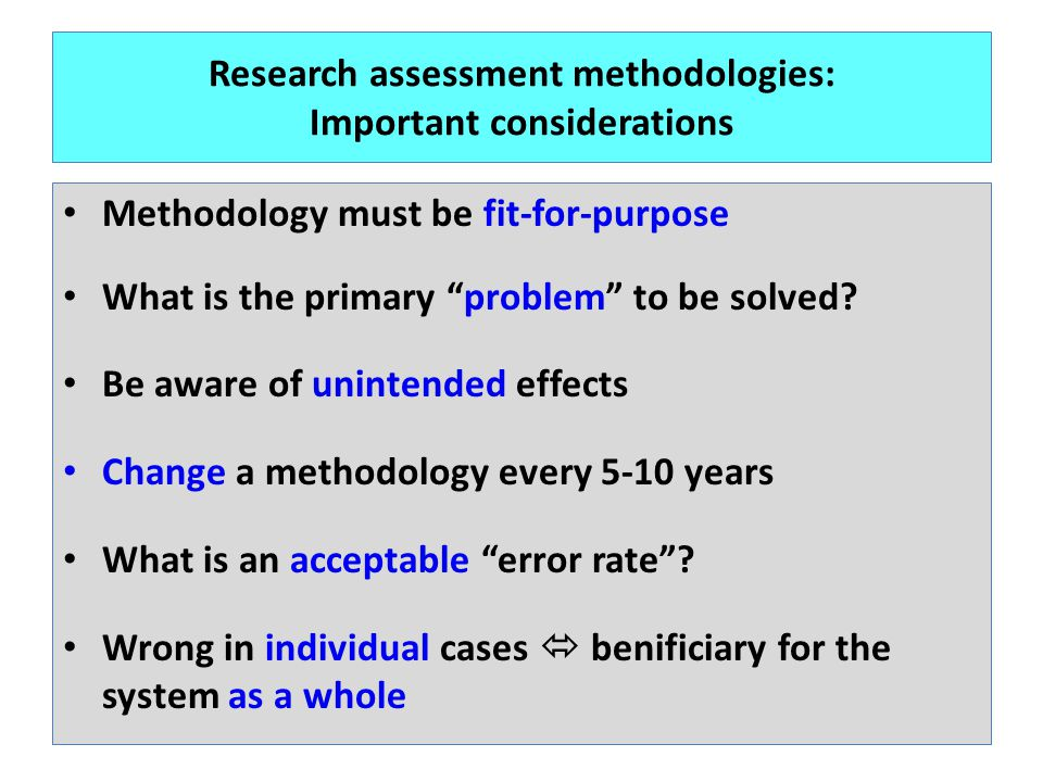 Research assessment methodologies: Important considerations Methodology must be fit-for-purpose What is the primary problem to be solved? Be aware of