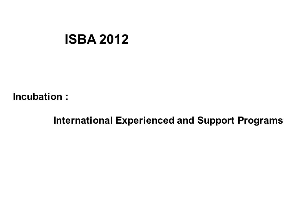 Incubation : International Experienced and Support Programs ISBA 2012