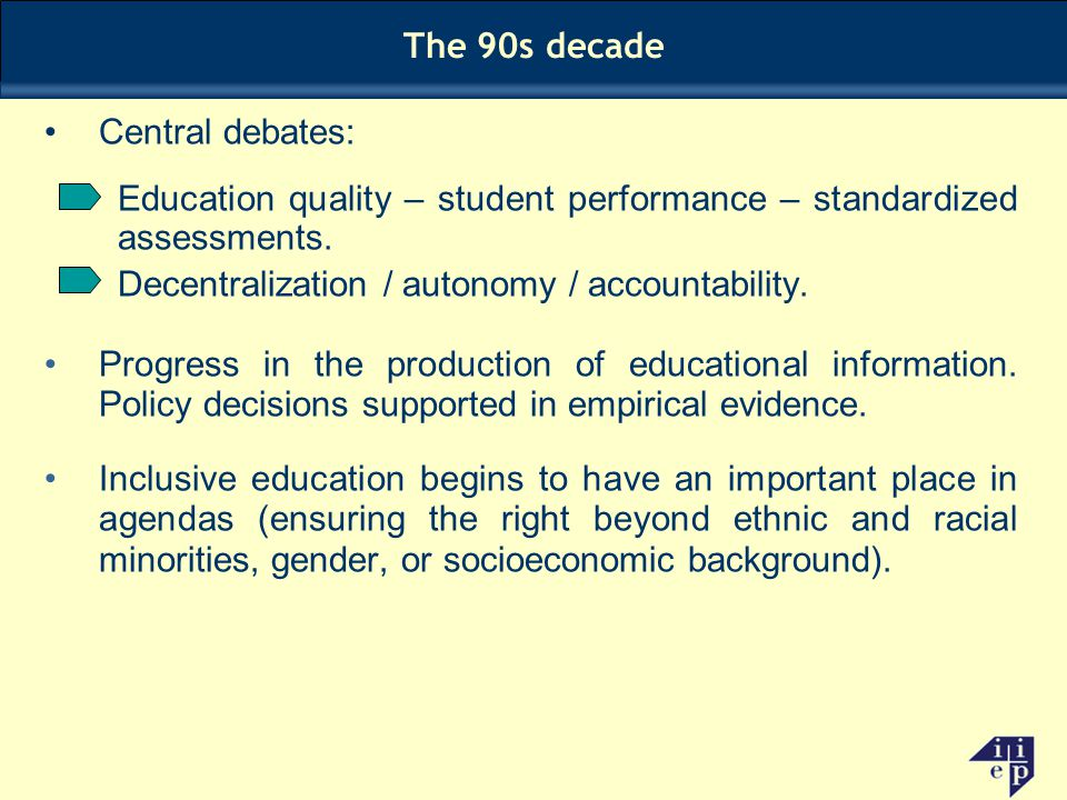 Central debates: Education quality – student performance – standardized assessments. Decentralization / autonomy / accountability. Progress in the pro