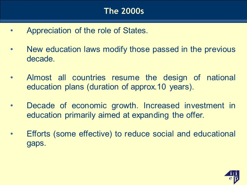 The 2000s Appreciation of the role of States. New education laws modify those passed in the previous decade. Almost all countries resume the design of