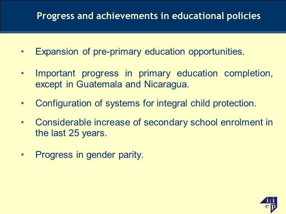 Expansion of pre-primary education opportunities. Important progress in primary education completion, except in Guatemala and Nicaragua. Configuration