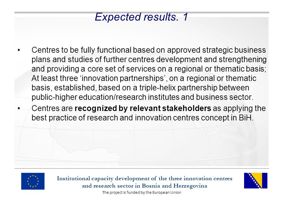 The project is funded by the European Union Institutional capacity development of the three innovation centres and research sector in Bosnia and Herzegovina Expected results.