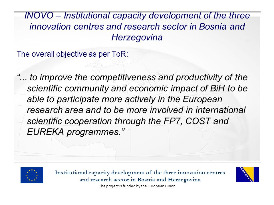 The project is funded by the European Union Institutional capacity development of the three innovation centres and research sector in Bosnia and Herzegovina INOVO – Institutional capacity development of the three innovation centres and research sector in Bosnia and Herzegovina The overall objective as per ToR:...
