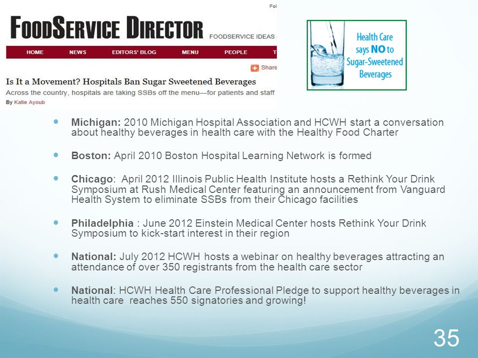 Michigan: 2010 Michigan Hospital Association and HCWH start a conversation about healthy beverages in health care with the Healthy Food Charter Boston: April 2010 Boston Hospital Learning Network is formed Chicago: April 2012 Illinois Public Health Institute hosts a Rethink Your Drink Symposium at Rush Medical Center featuring an announcement from Vanguard Health System to eliminate SSBs from their Chicago facilities Philadelphia : June 2012 Einstein Medical Center hosts Rethink Your Drink Symposium to kick-start interest in their region National: July 2012 HCWH hosts a webinar on healthy beverages attracting an attendance of over 350 registrants from the health care sector National: HCWH Health Care Professional Pledge to support healthy beverages in health care reaches 550 signatories and growing.