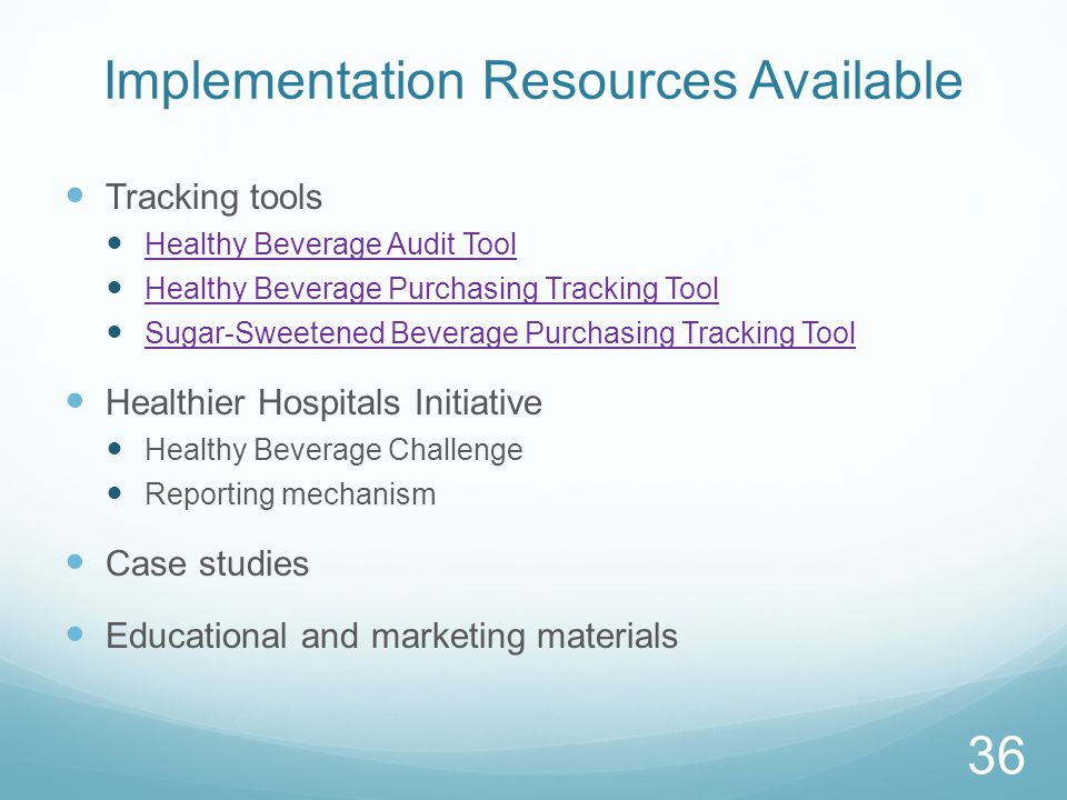 Implementation Resources Available Tracking tools Healthy Beverage Audit Tool Healthy Beverage Purchasing Tracking Tool Sugar-Sweetened Beverage Purchasing Tracking Tool Healthier Hospitals Initiative Healthy Beverage Challenge Reporting mechanism Case studies Educational and marketing materials 36