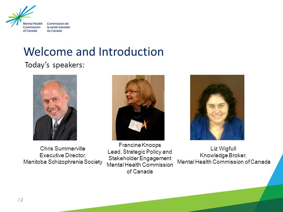 / 2 Welcome and Introduction Todays speakers: Chris Summerville Executive Director, Manitoba Schizophrenia Society Liz Wigfull Knowledge Broker, Menta