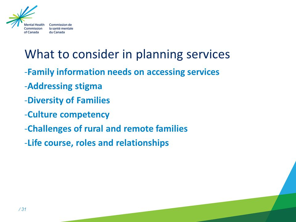 / 31 What to consider in planning services -Family information needs on accessing services -Addressing stigma -Diversity of Families -Culture competency -Challenges of rural and remote families -Life course, roles and relationships
