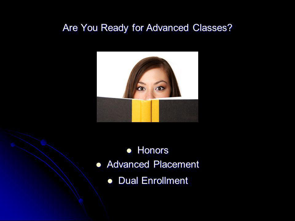Are You Ready for Advanced Classes? Honors Honors Advanced Placement Advanced Placement Dual Enrollment Dual Enrollment