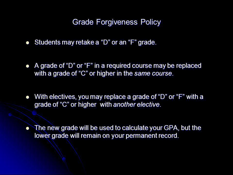 Grade Forgiveness Policy Students may retake a D or an F grade. Students may retake a D or an F grade. A grade of D or F in a required course may be r
