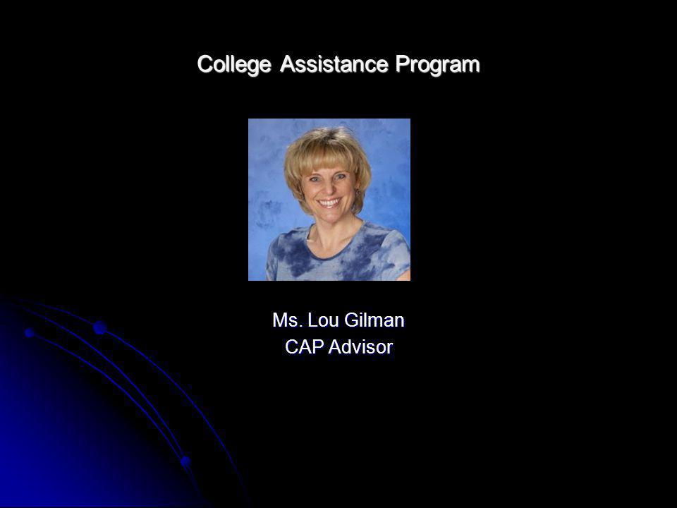 College Assistance Program Ms. Lou Gilman CAP Advisor