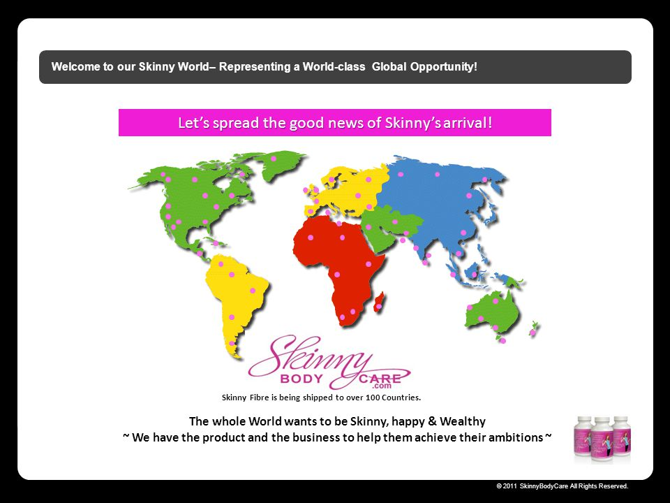 Skinny Body Care © 2011 SkinnyBodyCare All Rights Reserved. Welcome to our Skinny World– Representing a World-class Global Opportunity! The whole Worl