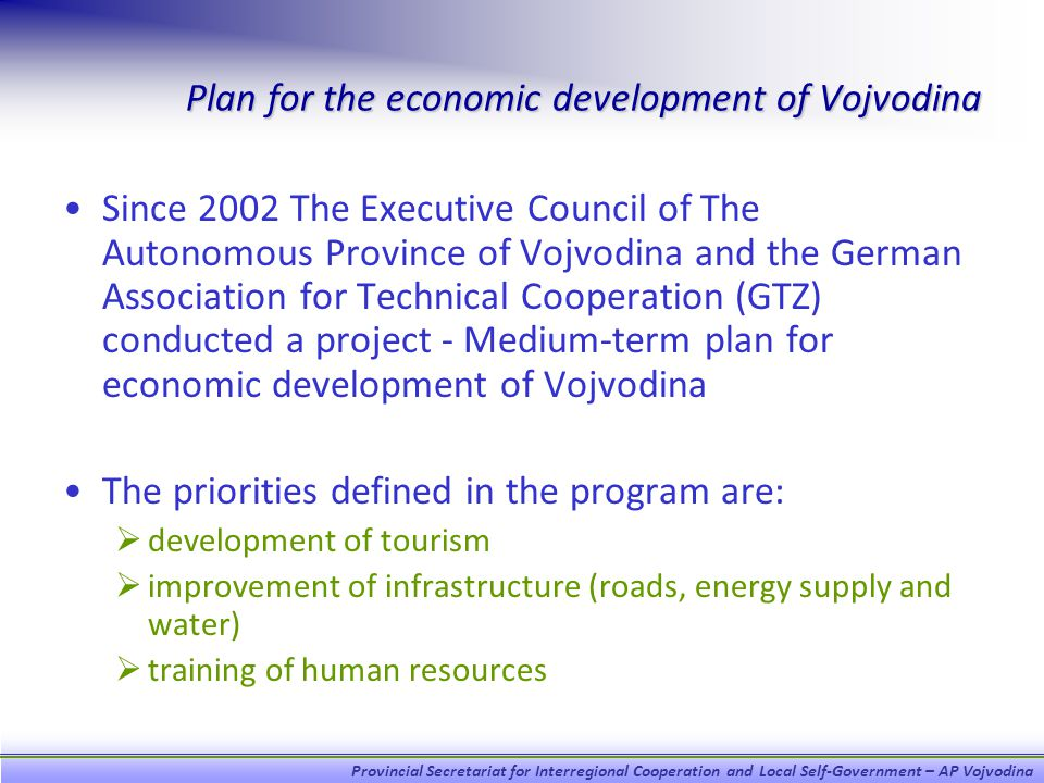 Provincial Secretariat for Interregional Cooperation and Local Self-Government – AP Vojvodina Plan for the economic development of Vojvodina Since 2002 The Executive Council of The Autonomous Province of Vojvodina and the German Association for Technical Cooperation (GTZ) conducted a project - Medium-term plan for economic development of Vojvodina The priorities defined in the program are: development of tourism improvement of infrastructure (roads, energy supply and water) training of human resources