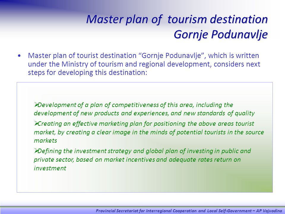 Provincial Secretariat for Interregional Cooperation and Local Self-Government – AP Vojvodina Master plan of tourism destination Gornje Podunavlje Master plan of tourist destination Gornje Podunavlje, which is written under the Ministry of tourism and regional development, considers next steps for developing this destination: Development of a plan of competitiveness of this area, including the development of new products and experiences, and new standards of quality Creating an effective marketing plan for positioning the above areas tourist market, by creating a clear image in the minds of potential tourists in the source markets Defining the investment strategy and global plan of investing in public and private sector, based on market incentives and adequate rates return on investment