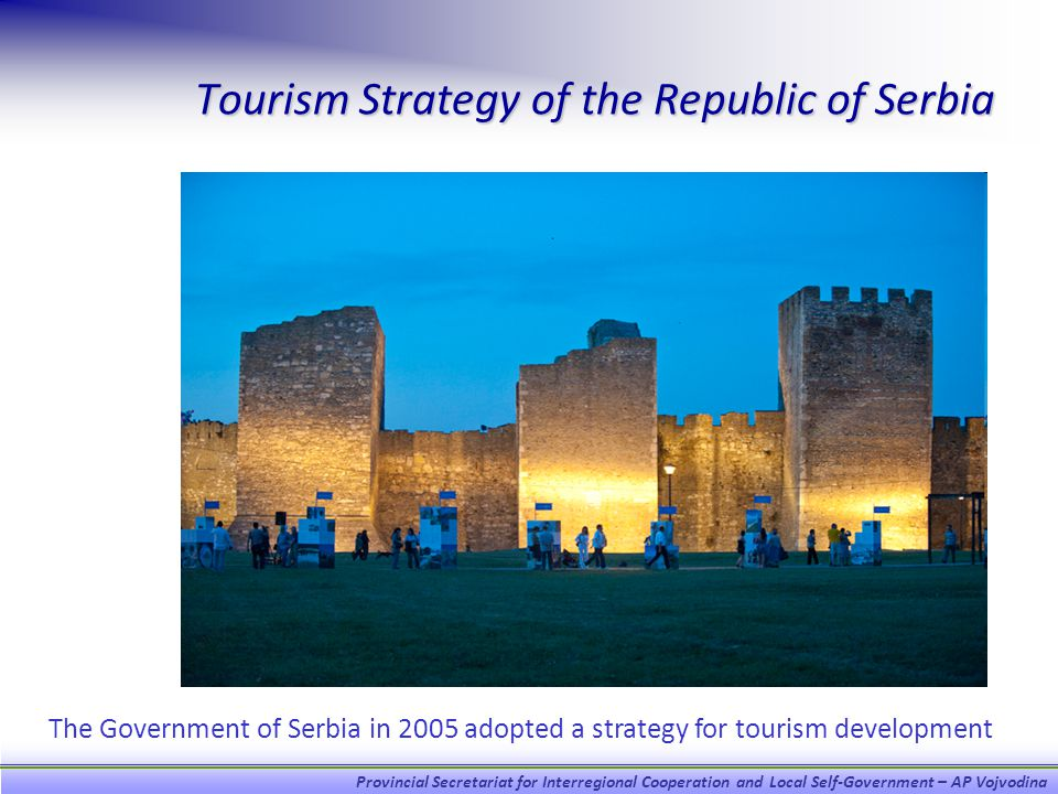 Provincial Secretariat for Interregional Cooperation and Local Self-Government – AP Vojvodina Tourism Strategy of the Republic of Serbia The Government of Serbia in 2005 adopted a strategy for tourism development