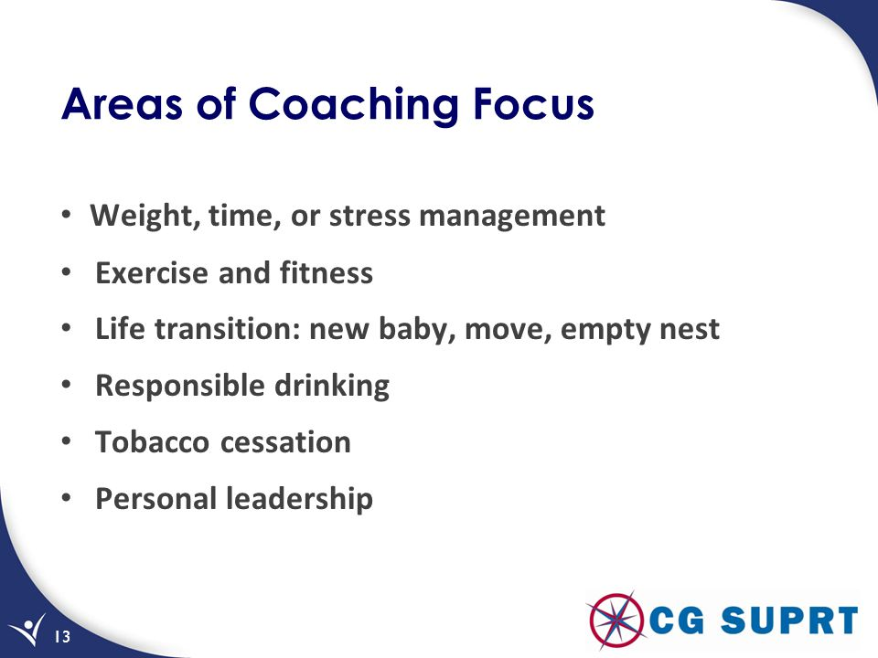 Areas of Coaching Focus Weight, time, or stress management Exercise and fitness Life transition: new baby, move, empty nest Responsible drinking Tobacco cessation Personal leadership 13