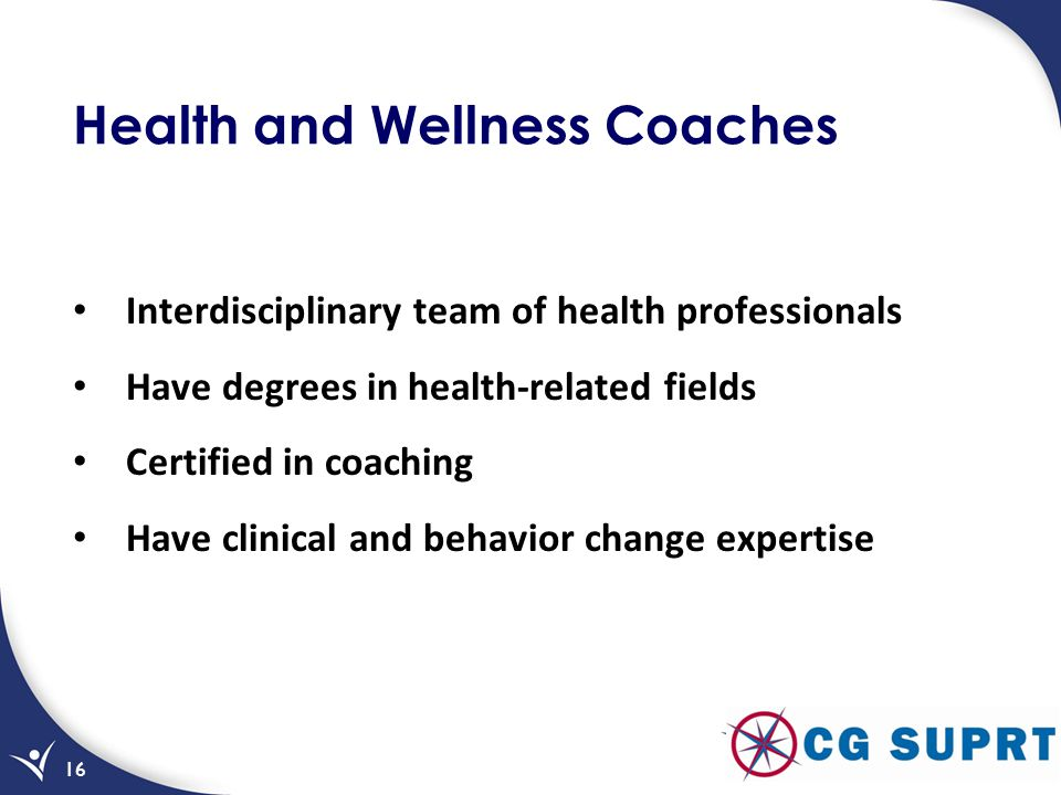 Health and Wellness Coaches Interdisciplinary team of health professionals Have degrees in health-related fields Certified in coaching Have clinical a