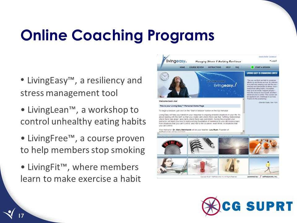 Online Coaching Programs LivingEasy, a resiliency and stress management tool LivingLean, a workshop to control unhealthy eating habits LivingFree, a course proven to help members stop smoking LivingFit, where members learn to make exercise a habit 17