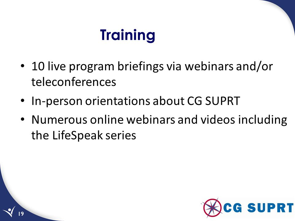 Training 10 live program briefings via webinars and/or teleconferences In-person orientations about CG SUPRT Numerous online webinars and videos inclu