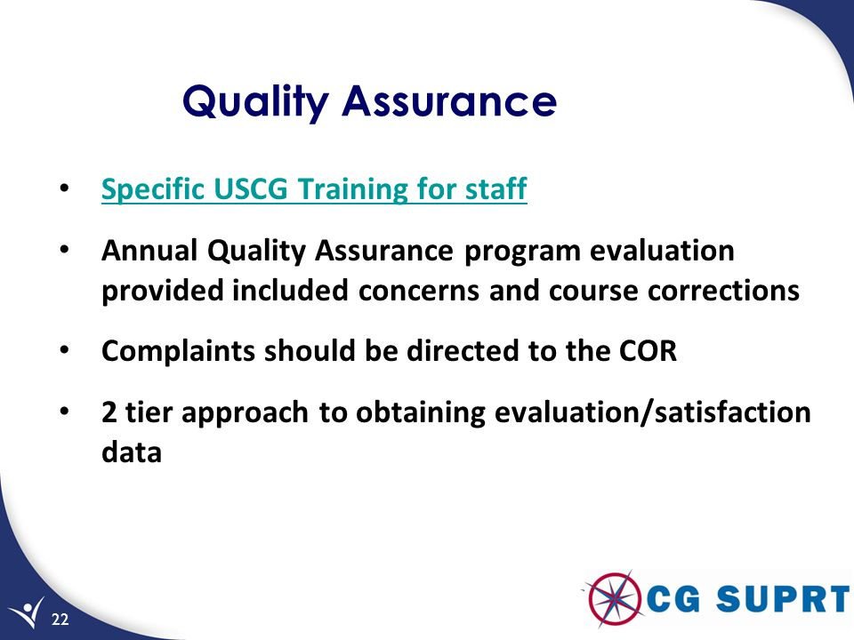 Quality Assurance Specific USCG Training for staff Annual Quality Assurance program evaluation provided included concerns and course corrections Complaints should be directed to the COR 2 tier approach to obtaining evaluation/satisfaction data 22