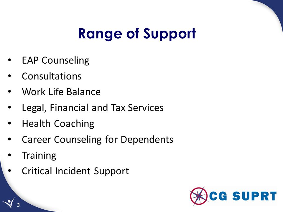 EAP Counseling Consultations Work Life Balance Legal, Financial and Tax Services Health Coaching Career Counseling for Dependents Training Critical Incident Support 3 Range of Support