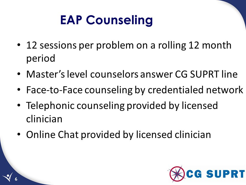 EAP Counseling 12 sessions per problem on a rolling 12 month period Masters level counselors answer CG SUPRT line Face-to-Face counseling by credentialed network Telephonic counseling provided by licensed clinician Online Chat provided by licensed clinician 6