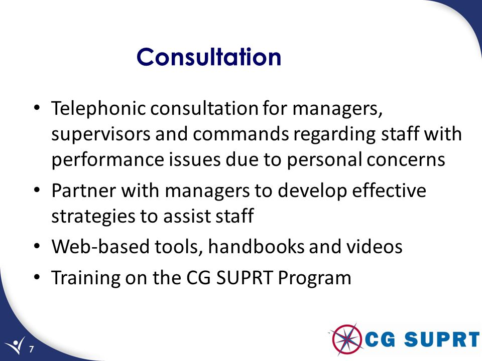 Consultation Telephonic consultation for managers, supervisors and commands regarding staff with performance issues due to personal concerns Partner with managers to develop effective strategies to assist staff Web-based tools, handbooks and videos Training on the CG SUPRT Program 7