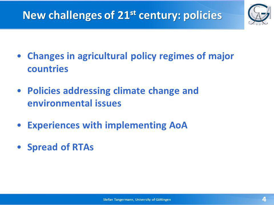 Stefan Tangermann, University of Göttingen 4 New challenges of 21 st century: policies Changes in agricultural policy regimes of major countries Policies addressing climate change and environmental issues Experiences with implementing AoA Spread of RTAs