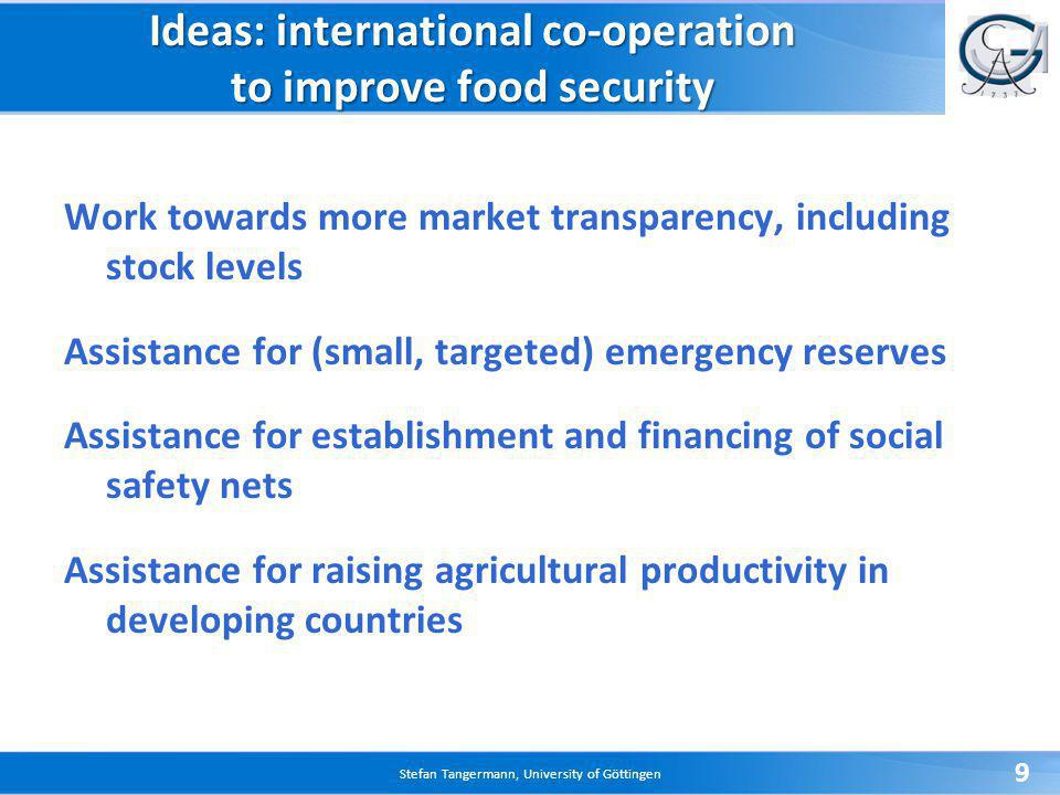 Stefan Tangermann, University of Göttingen 9 Ideas: international co-operation to improve food security Work towards more market transparency, including stock levels Assistance for (small, targeted) emergency reserves Assistance for establishment and financing of social safety nets Assistance for raising agricultural productivity in developing countries