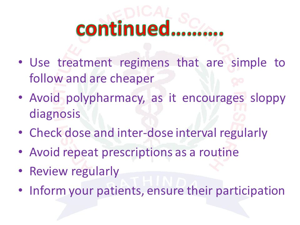 Use treatment regimens that are simple to follow and are cheaper Avoid polypharmacy, as it encourages sloppy diagnosis Check dose and inter-dose interval regularly Avoid repeat prescriptions as a routine Review regularly Inform your patients, ensure their participation