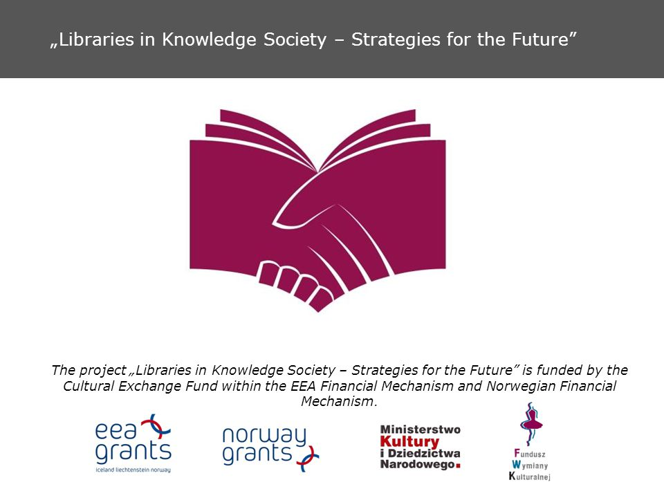 Libraries in Knowledge Society – Strategies for the Future The project Libraries in Knowledge Society – Strategies for the Future is funded by the Cultural Exchange Fund within the EEA Financial Mechanism and Norwegian Financial Mechanism.