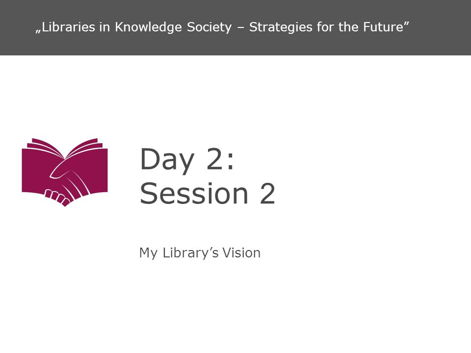 Day 2: Session 2 My Librarys Vision Libraries in Knowledge Society – Strategies for the Future
