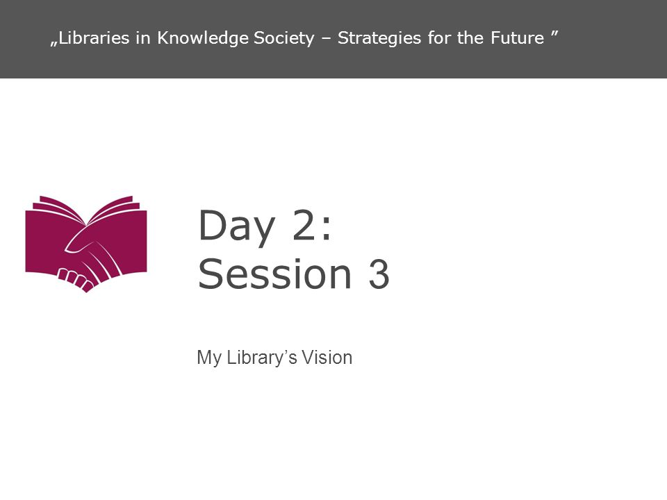 Day 2: Session 3 My Librarys Vision Libraries in Knowledge Society – Strategies for the Future