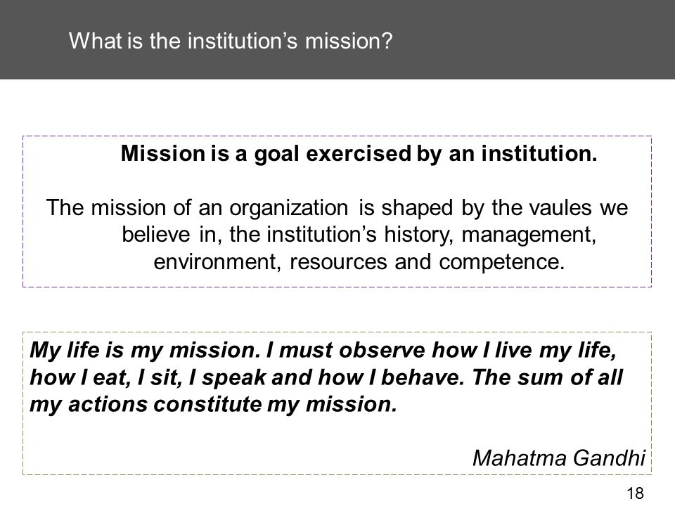 18 What is the institutions mission. Mission is a goal exercised by an institution.