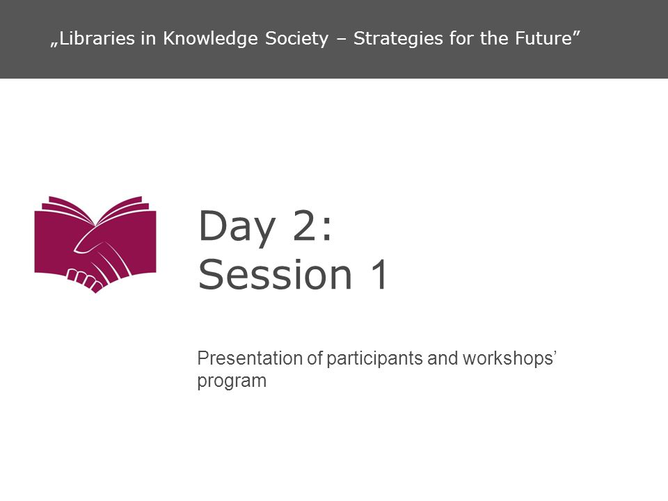 Day 2: Session 1 Presentation of participants and workshops program Libraries in Knowledge Society – Strategies for the Future
