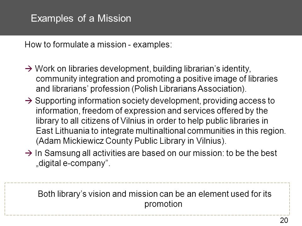 20 Examples of a Mission How to formulate a mission - examples: Work on libraries development, building librarians identity, community integration and promoting a positive image of libraries and librarians profession (Polish Librarians Association).