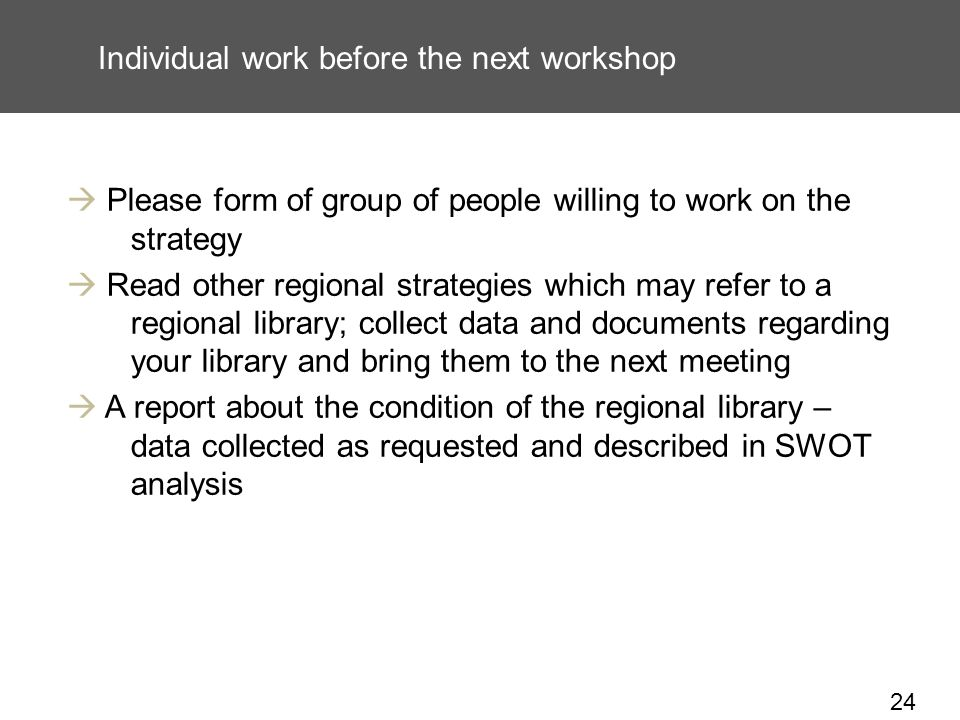 24 Individual work before the next workshop Please form of group of people willing to work on the strategy Read other regional strategies which may refer to a regional library; collect data and documents regarding your library and bring them to the next meeting A report about the condition of the regional library – data collected as requested and described in SWOT analysis