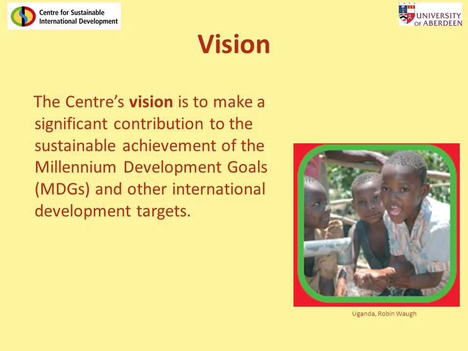 Vision The Centres vision is to make a significant contribution to the sustainable achievement of the Millennium Development Goals (MDGs) and other international development targets.